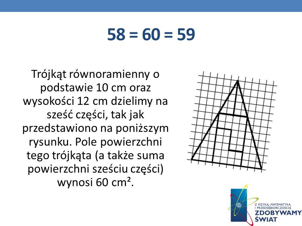 58 = 60 = 59 Trójkąt równoramienny o podstawie 10 cm oraz wysokości 12 cm dzielimy na sześć części, tak jak przedstawiono na poniższym rysunku.