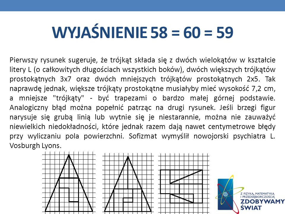 WYJAŚNIENIE 58 = 60 = 59 Pierwszy rysunek sugeruje, że trójkąt składa się z dwóch wielokątów w kształcie litery L (o całkowitych długościach wszystkich boków), dwóch większych trójkątów prostokątnych 3x7 oraz dwóch mniejszych trójkątów prostokątnych 2x5.
