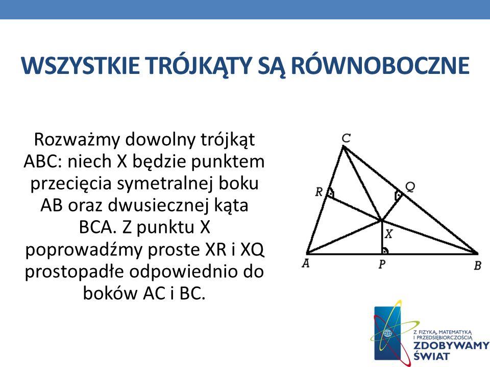 WSZYSTKIE TRÓJKĄTY SĄ RÓWNOBOCZNE Rozważmy dowolny trójkąt ABC: niech X będzie punktem przecięcia symetralnej boku AB oraz dwusiecznej kąta BCA.