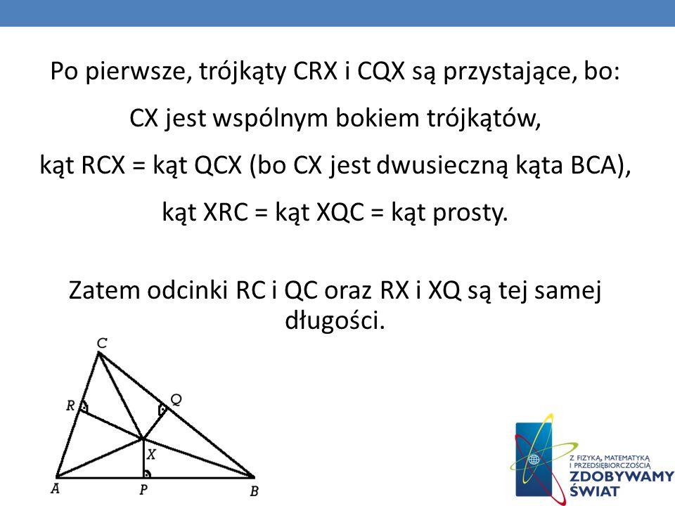 Po pierwsze, trójkąty CRX i CQX są przystające, bo: CX jest wspólnym bokiem trójkątów, kąt RCX = kąt QCX (bo CX jest dwusieczną kąta BCA), kąt XRC = kąt XQC = kąt prosty.