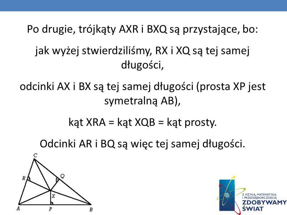 Po drugie, trójkąty AXR i BXQ są przystające, bo: jak wyżej stwierdziliśmy, RX i XQ są tej samej długości, odcinki AX i BX są tej samej długości (prosta XP jest symetralną AB), kąt XRA = kąt XQB = kąt prosty.