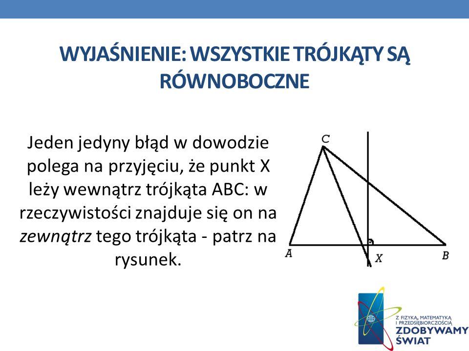 WYJAŚNIENIE: WSZYSTKIE TRÓJKĄTY SĄ RÓWNOBOCZNE Jeden jedyny błąd w dowodzie polega na przyjęciu, że punkt X leży wewnątrz trójkąta ABC: w rzeczywistości znajduje się on na zewnątrz tego trójkąta - patrz na rysunek.