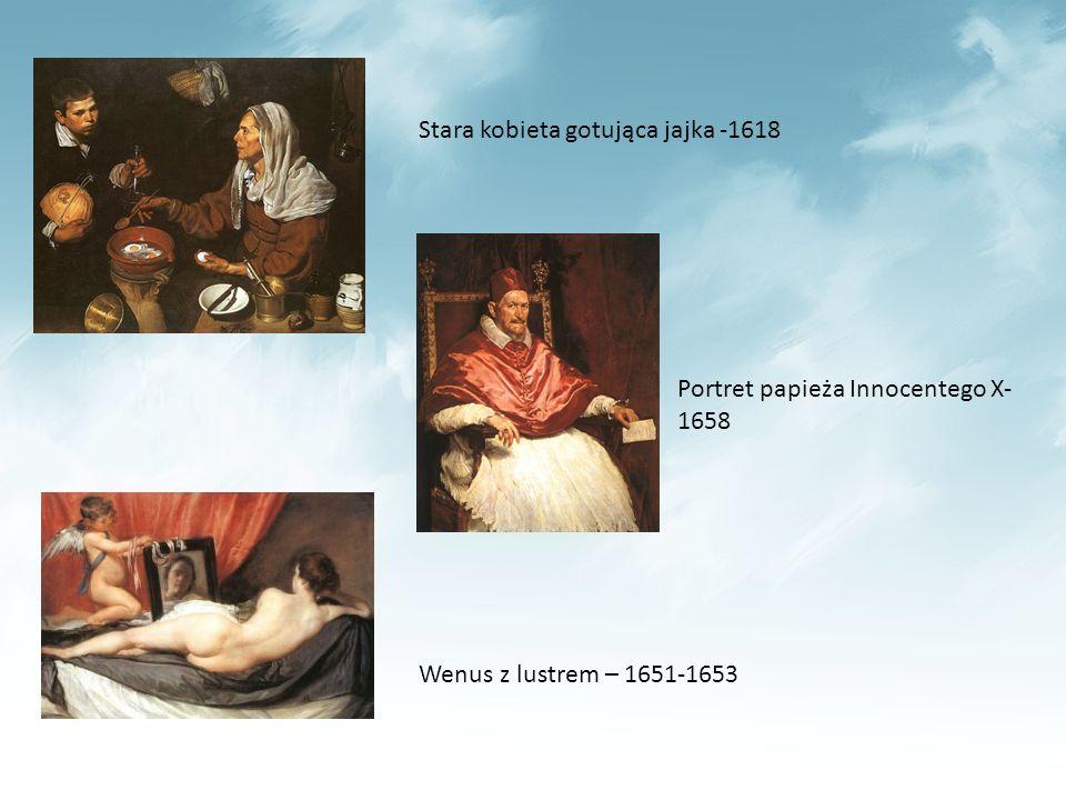 Stara kobieta gotująca jajka -1618 Wenus z lustrem – 1651-1653 Portret papieża Innocentego X- 1658