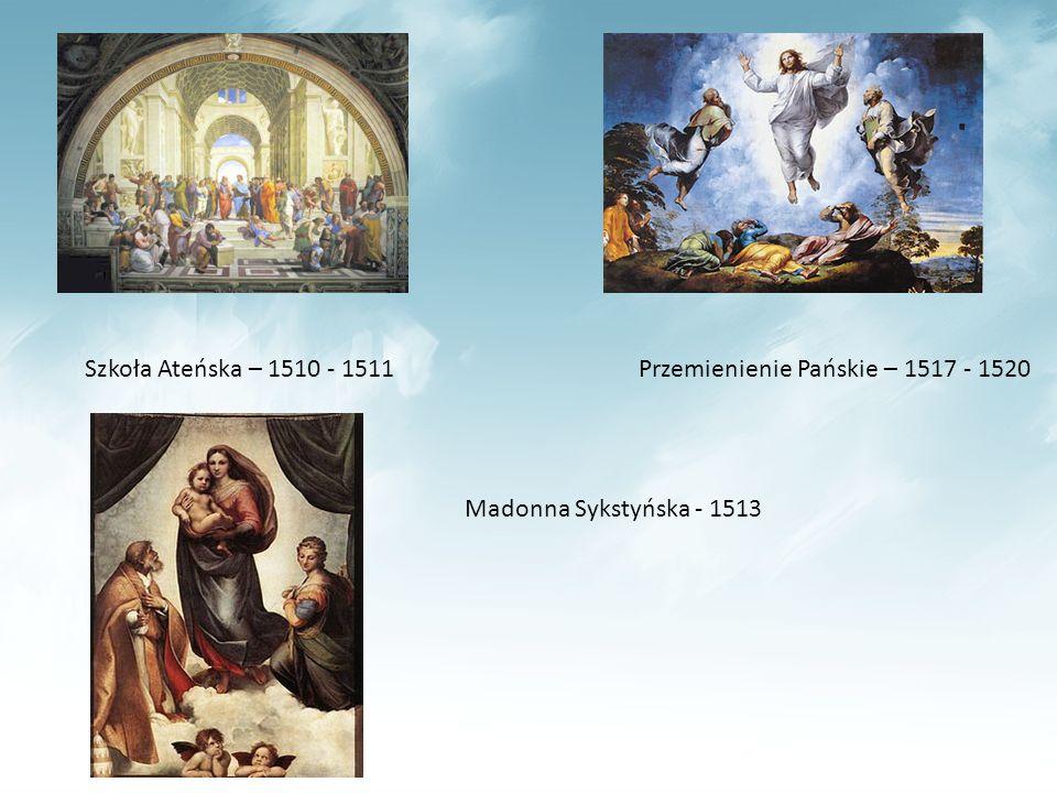 Szkoła Ateńska – 1510 - 1511Przemienienie Pańskie – 1517 - 1520 Madonna Sykstyńska - 1513