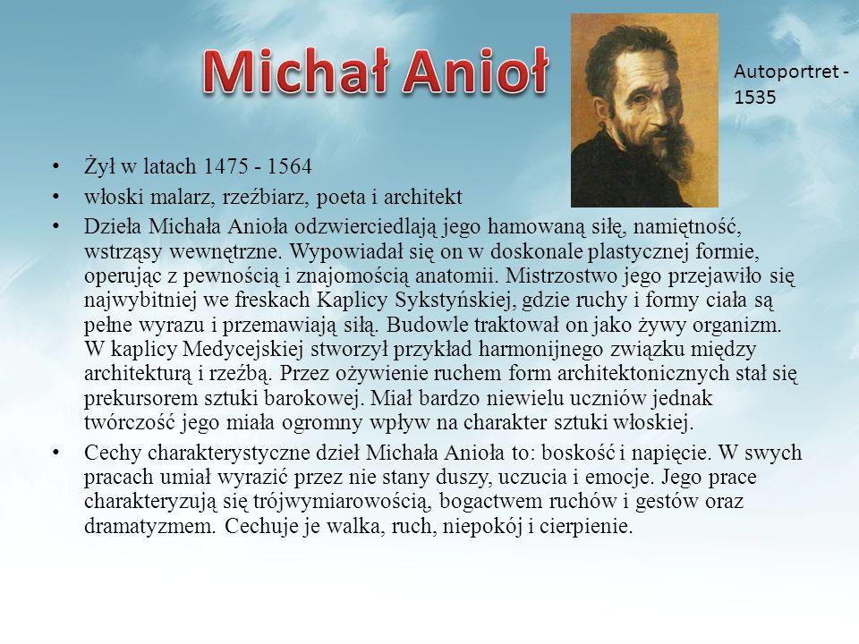 Żył w latach 1475 - 1564 włoski malarz, rzeźbiarz, poeta i architekt Dzieła Michała Anioła odzwierciedlają jego hamowaną siłę, namiętność, wstrząsy we