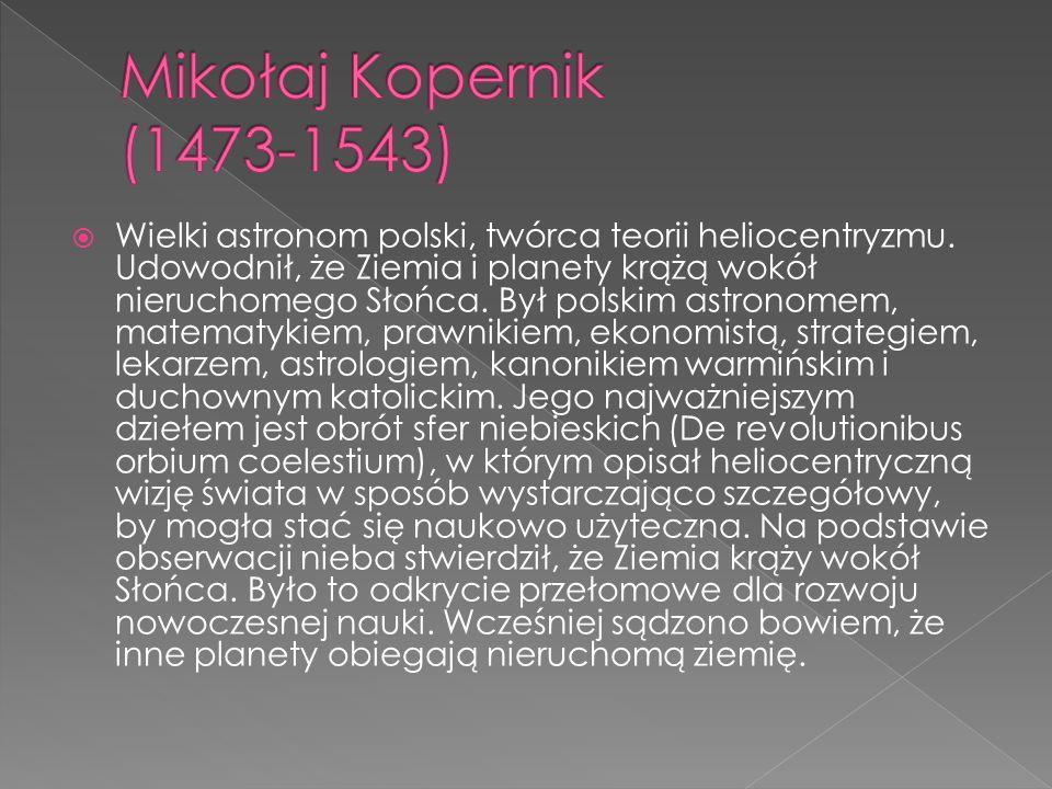Wielki astronom polski, twórca teorii heliocentryzmu. Udowodnił, że Ziemia i planety krążą wokół nieruchomego Słońca. Był polskim astronomem, matematy