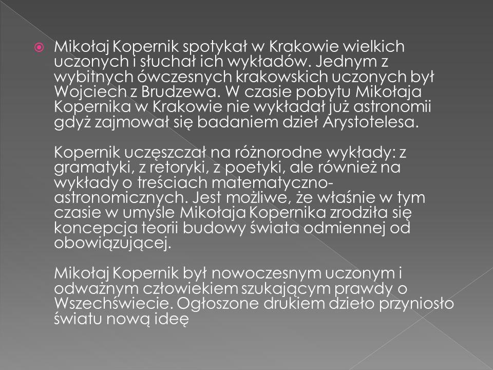 Mikołaj Kopernik spotykał w Krakowie wielkich uczonych i słuchał ich wykładów. Jednym z wybitnych ówczesnych krakowskich uczonych był Wojciech z Brudz