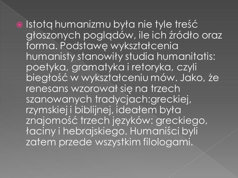 Istotą humanizmu była nie tyle treść głoszonych poglądów, ile ich źródło oraz forma. Podstawę wykształcenia humanisty stanowiły studia humanitatis: po