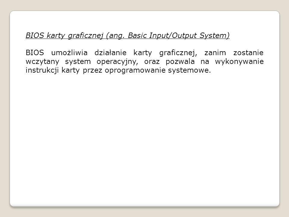 BIOS karty graficznej (ang. Basic Input/Output System) BIOS umożliwia działanie karty graficznej, zanim zostanie wczytany system operacyjny, oraz pozw