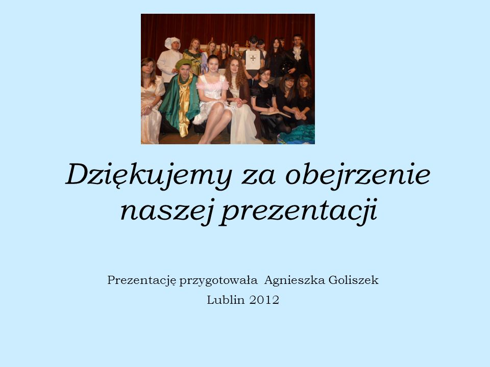 Dziękujemy za obejrzenie naszej prezentacji Prezentację przygotowała Agnieszka Goliszek Lublin 2012