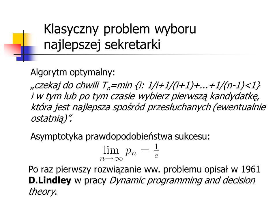 Klasyczny problem wyboru najlepszej sekretarki Algorytm optymalny: czekaj do chwili T n =min {i: 1/i+1/(i+1)+...+1/(n-1)<1} i w tym lub po tym czasie