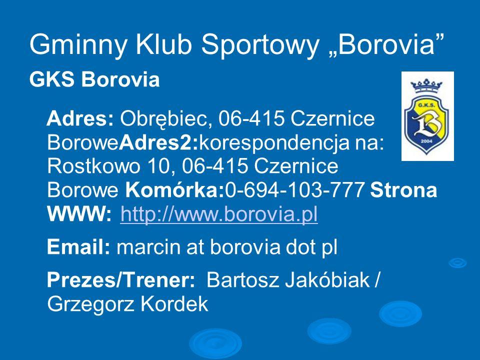 Gminny Klub Sportowy Borovia GKS Borovia Adres: Obrębiec, 06-415 Czernice BoroweAdres2:korespondencja na: Rostkowo 10, 06-415 Czernice Borowe Komórka: