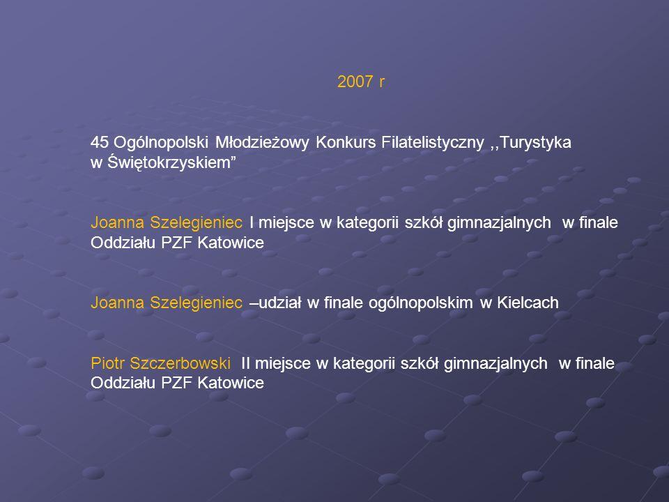 2007 r 45 Ogólnopolski Młodzieżowy Konkurs Filatelistyczny,,Turystyka w Świętokrzyskiem Joanna Szelegieniec I miejsce w kategorii szkół gimnazjalnych