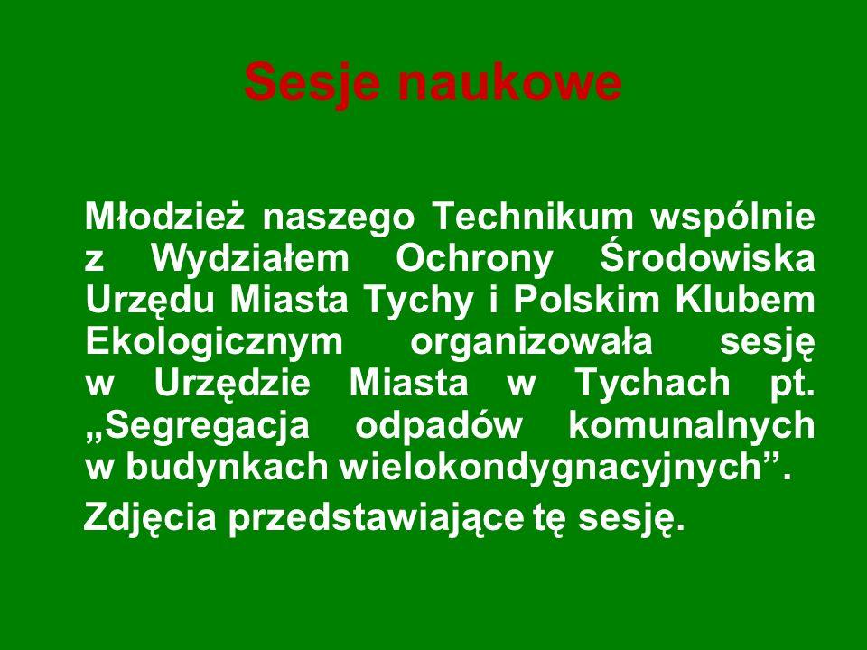Sesje naukowe Młodzież naszego Technikum wspólnie z Wydziałem Ochrony Środowiska Urzędu Miasta Tychy i Polskim Klubem Ekologicznym organizowała sesję w Urzędzie Miasta w Tychach pt.