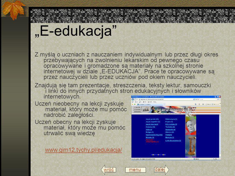 wróć menu dalej E-edukacja Z myślą o uczniach z nauczaniem indywidualnym lub przez długi okres przebywających na zwolnieniu lekarskim od pewnego czasu opracowywane i gromadzone są materiały na szkolnej stronie internetowej w dziale E-EDUKACJA.