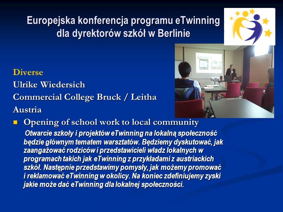 Europejska konferencja programu eTwinning dla dyrektorów szkół w Berlinie Diverse Ulrike Wiedersich Commercial College Bruck / Leitha Austria Opening of school work to local community Opening of school work to local community Otwarcie szkoły i projektów eTwinning na lokalną społeczność będzie głównym tematem warsztatów.