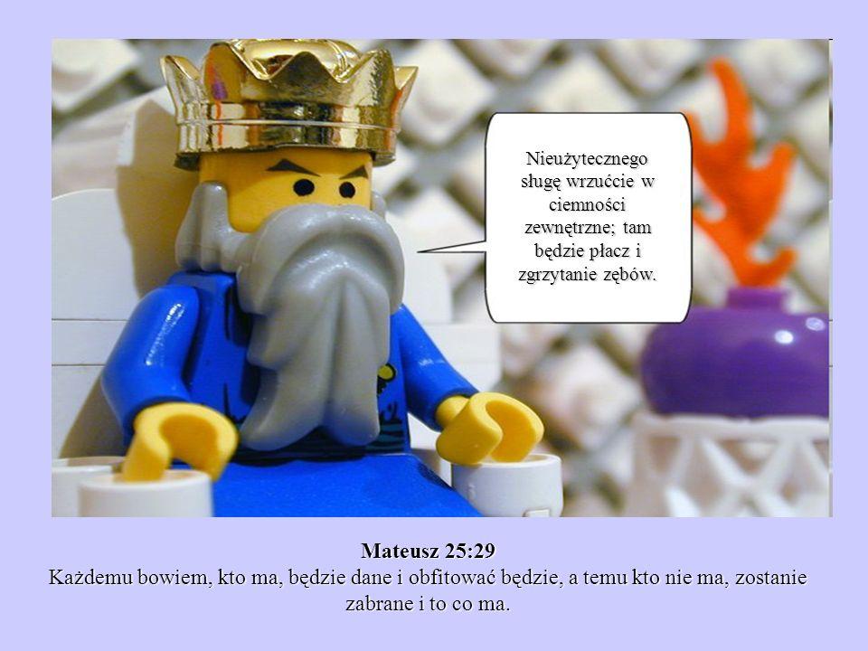 Mateusz 25:29 Każdemu bowiem, kto ma, będzie dane i obfitować będzie, a temu kto nie ma, zostanie zabrane i to co ma. Nieużytecznego sługę wrzućcie w