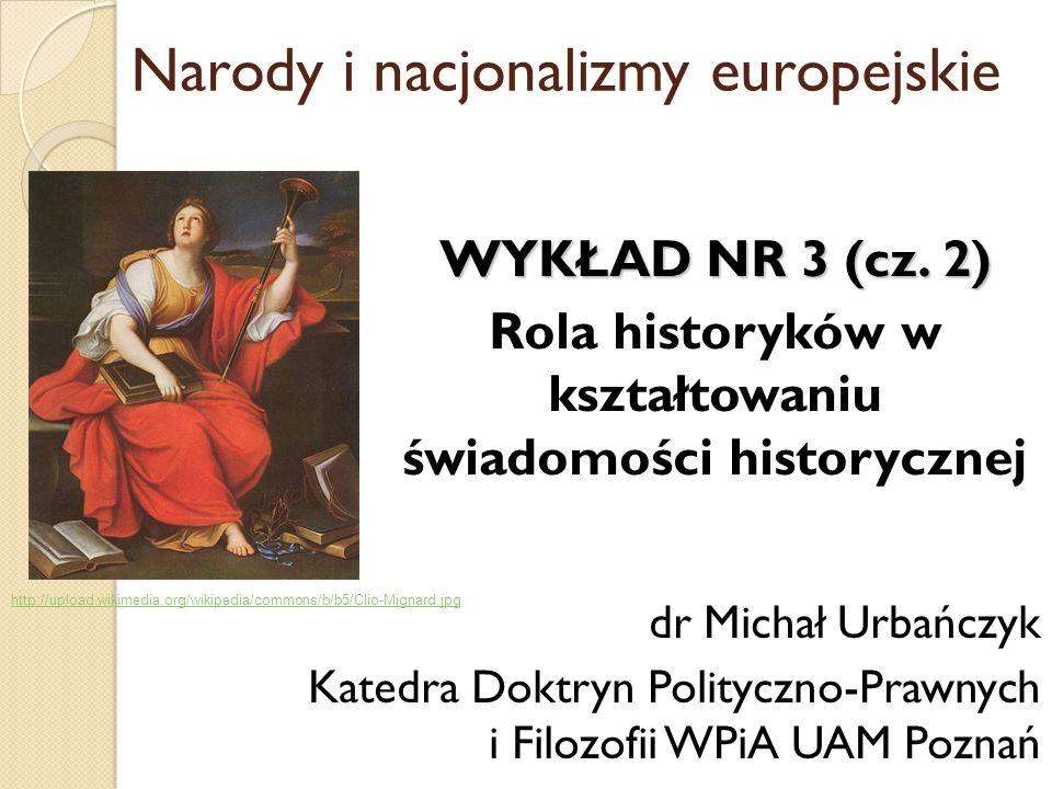 Narody i nacjonalizmy europejskie WYKŁAD NR 3 (cz. 2) Rola historyków w kształtowaniu świadomości historycznej dr Michał Urbańczyk Katedra Doktryn Pol