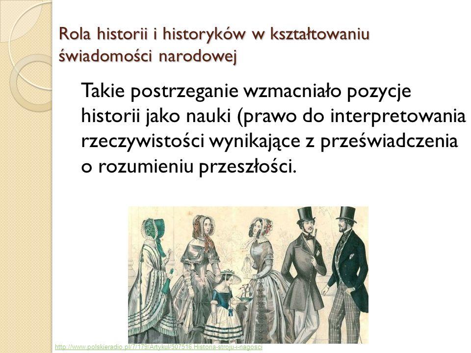 Rola historii i historyków w kształtowaniu świadomości narodowej Takie postrzeganie wzmacniało pozycje historii jako nauki (prawo do interpretowania rzeczywistości wynikające z przeświadczenia o rozumieniu przeszłości.