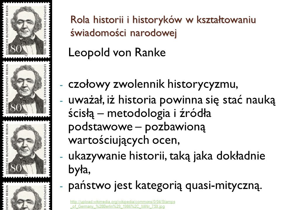 Leopold von Ranke - czołowy zwolennik historycyzmu, - uważał, iż historia powinna się stać nauką ścisłą – metodologia i źródła podstawowe – pozbawioną wartościujących ocen, - ukazywanie historii, taką jaka dokładnie była, - państwo jest kategorią quasi-mityczną.
