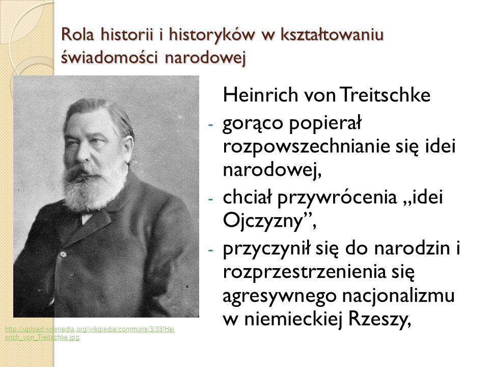 Heinrich von Treitschke - gorąco popierał rozpowszechnianie się idei narodowej, - chciał przywrócenia idei Ojczyzny, - przyczynił się do narodzin i ro