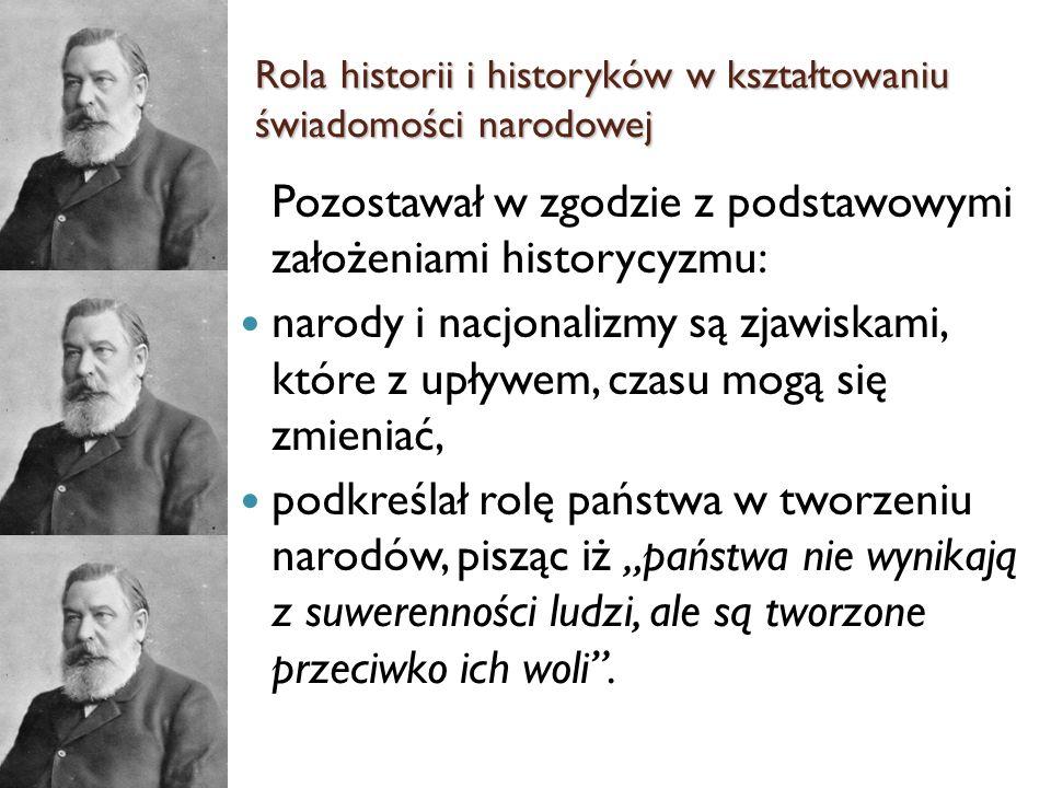 Pozostawał w zgodzie z podstawowymi założeniami historycyzmu: narody i nacjonalizmy są zjawiskami, które z upływem, czasu mogą się zmieniać, podkreśla