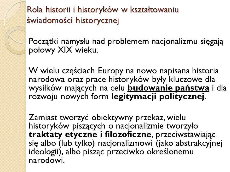 Rola historii i historyków w kształtowaniu świadomości historycznej Początki namysłu nad problemem nacjonalizmu sięgają połowy XIX wieku. W wielu częś