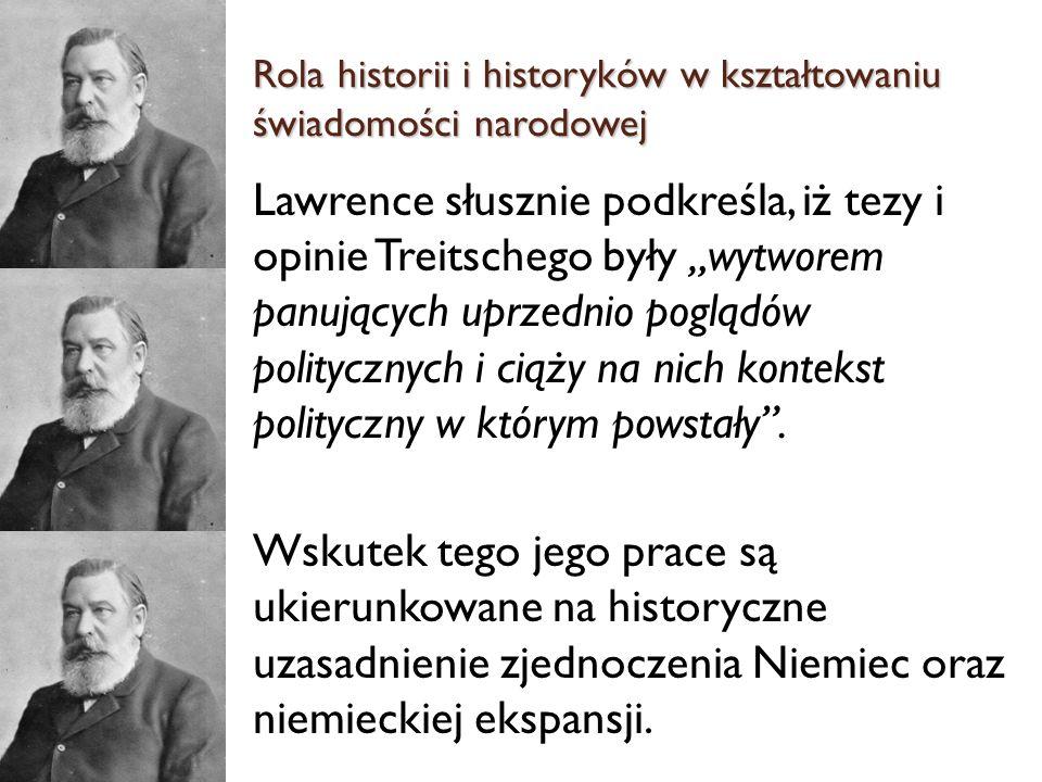Lawrence słusznie podkreśla, iż tezy i opinie Treitschego były wytworem panujących uprzednio poglądów politycznych i ciąży na nich kontekst polityczny w którym powstały.