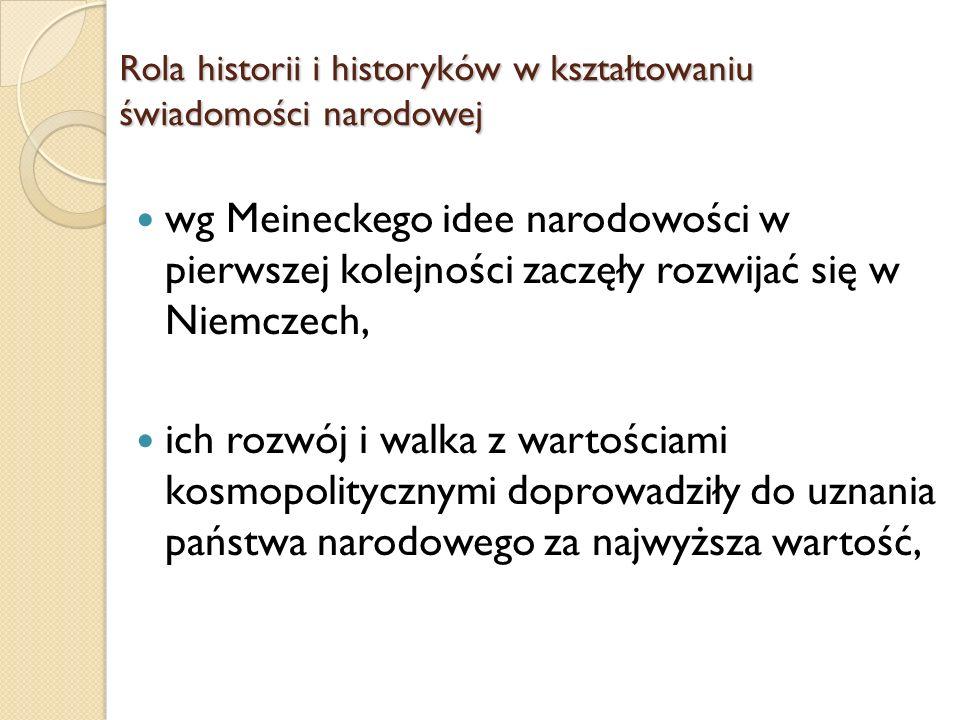 wg Meineckego idee narodowości w pierwszej kolejności zaczęły rozwijać się w Niemczech, ich rozwój i walka z wartościami kosmopolitycznymi doprowadziły do uznania państwa narodowego za najwyższa wartość, Rola historii i historyków w kształtowaniu świadomości narodowej