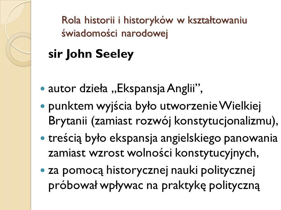 sir John Seeley autor dzieła Ekspansja Anglii, punktem wyjścia było utworzenie Wielkiej Brytanii (zamiast rozwój konstytucjonalizmu), treścią było ekspansja angielskiego panowania zamiast wzrost wolności konstytucyjnych, za pomocą historycznej nauki politycznej próbował wpływac na praktykę polityczną Rola historii i historyków w kształtowaniu świadomości narodowej