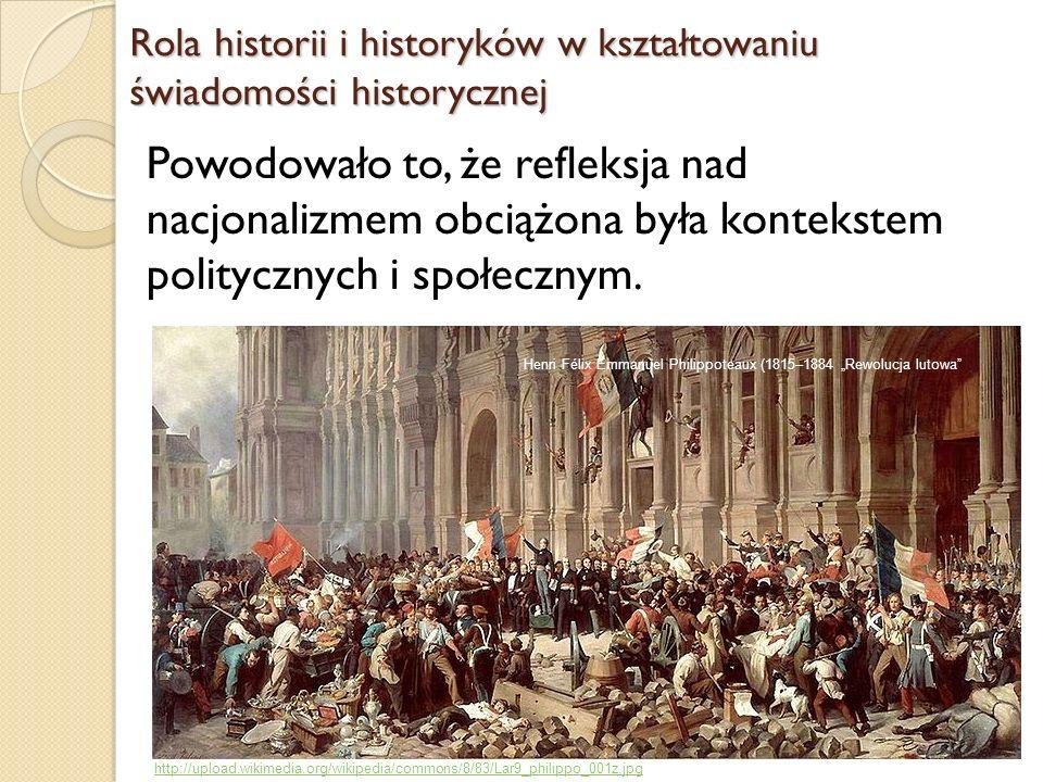Rola historii i historyków w kształtowaniu świadomości historycznej Powodowało to, że refleksja nad nacjonalizmem obciążona była kontekstem politycznych i społecznym.