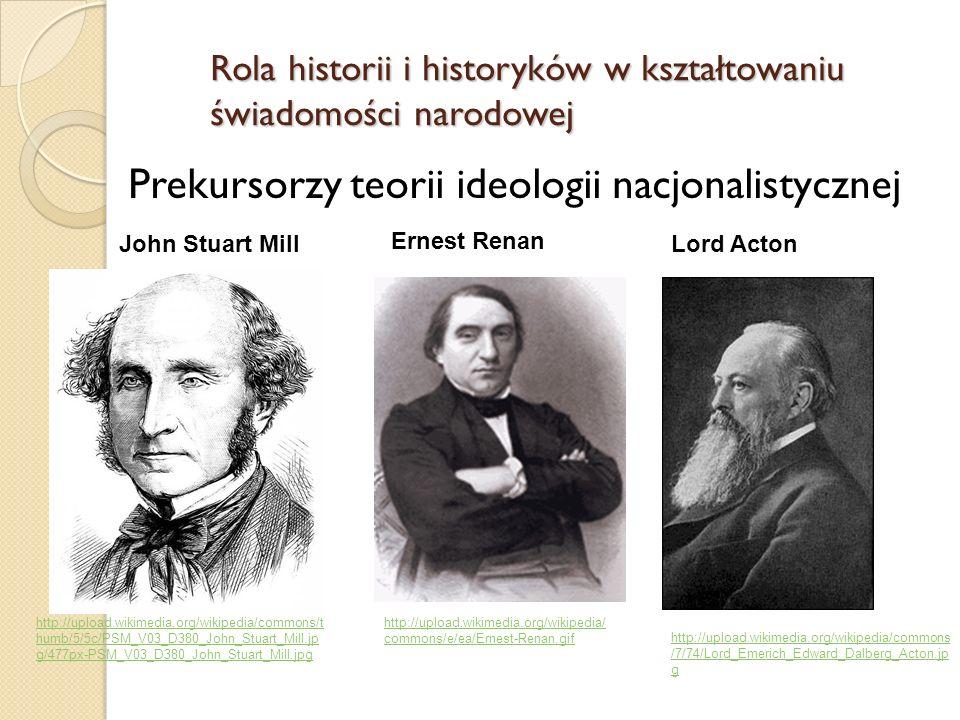 Prekursorzy teorii ideologii nacjonalistycznej Rola historii i historyków w kształtowaniu świadomości narodowej John Stuart Mill http://upload.wikimedia.org/wikipedia/commons/t humb/5/5c/PSM_V03_D380_John_Stuart_Mill.jp g/477px-PSM_V03_D380_John_Stuart_Mill.jpg Ernest Renan http://upload.wikimedia.org/wikipedia/ commons/e/ea/Ernest-Renan.gif http://upload.wikimedia.org/wikipedia/commons /7/74/Lord_Emerich_Edward_Dalberg_Acton.jp g Lord Acton