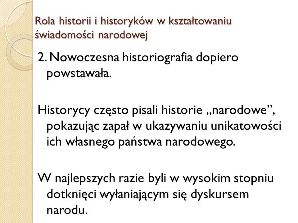 Rola historii i historyków w kształtowaniu świadomości narodowej Przyjmowali tezę o stopniowej ewolucji ludów w narody oraz stwierdzenie, iż narody miały wyjątkowe prawo do suwerenności i reprezentacji politycznej.