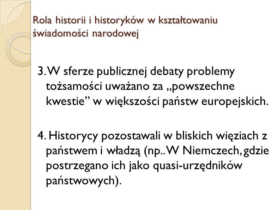 Rola historii i historyków w kształtowaniu świadomości narodowej W rozważaniach na temat narodu w zależności od kręgu kulturowego przyjmowano odmienną optykę: Niemcy rola państwa, Francjapowszechna suwerenność i wola ludu Anglialiberalny konstytucjonalizm