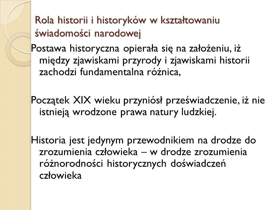 Rola historii i historyków w kształtowaniu świadomości narodowej Postawa historyczna opierała się na założeniu, iż między zjawiskami przyrody i zjawis