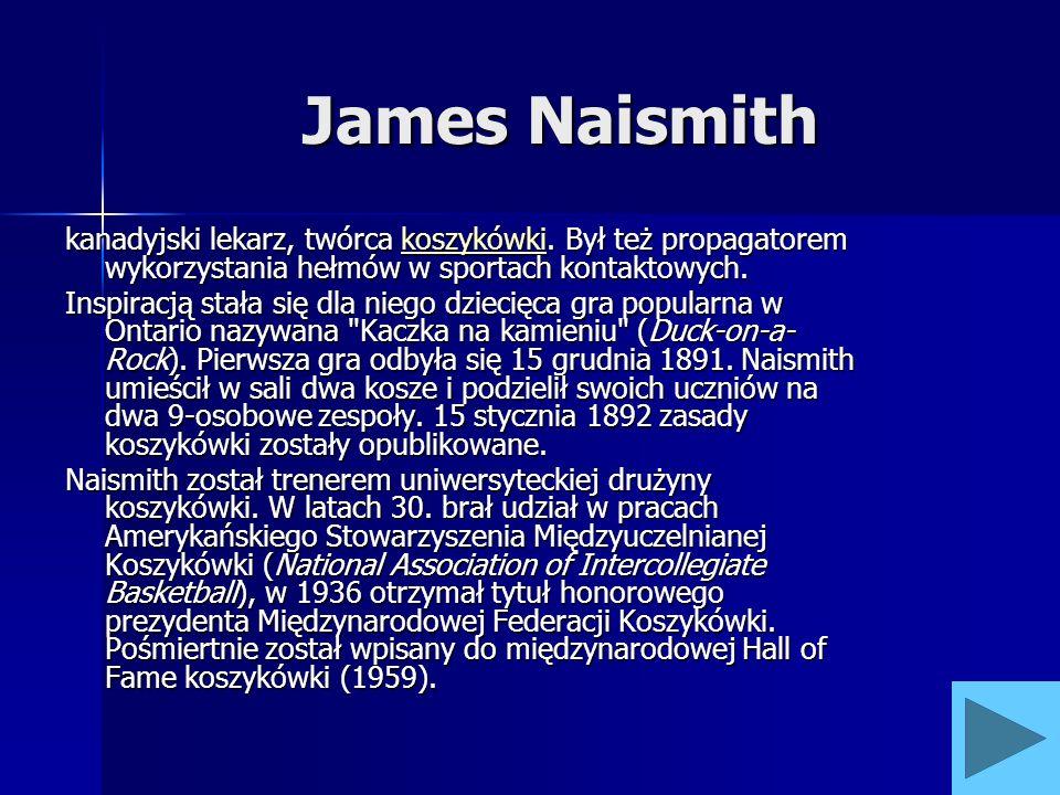 James Naismith kanadyjski lekarz, twórca koszykówki. Był też propagatorem wykorzystania hełmów w sportach kontaktowych. koszykówki Inspiracją stała si