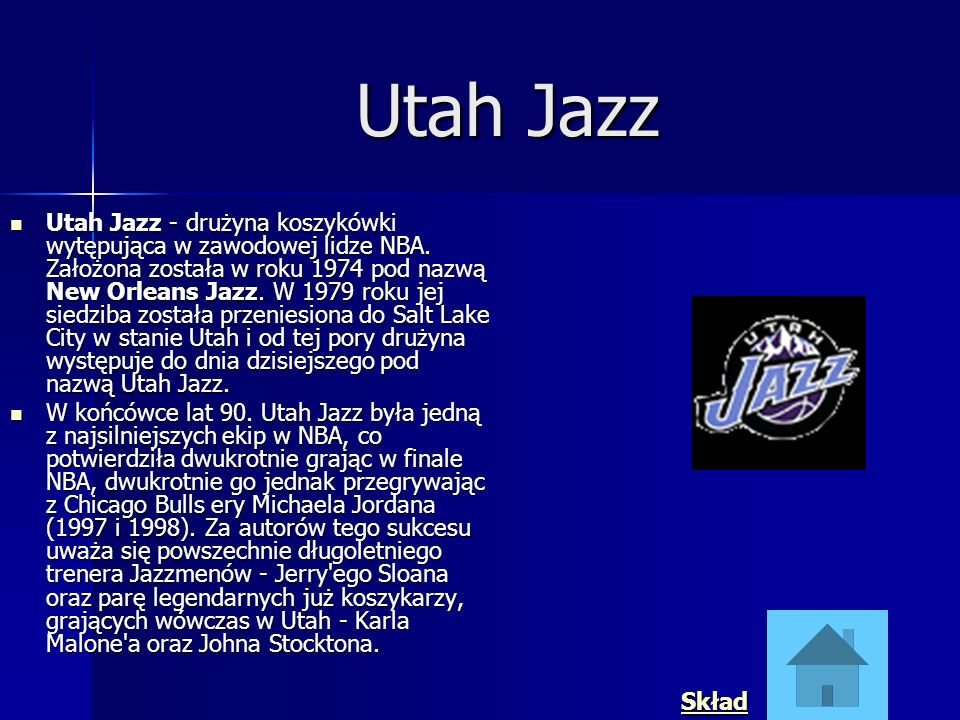 Utah Jazz Utah Jazz - drużyna koszykówki wytępująca w zawodowej lidze NBA. Założona została w roku 1974 pod nazwą New Orleans Jazz. W 1979 roku jej si