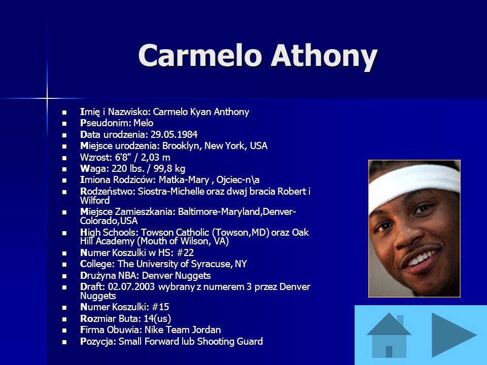 Carmelo Athony Imię i Nazwisko: Carmelo Kyan Anthony Pseudonim: Melo Data urodzenia: 29.05.1984 Miejsce urodzenia: Brooklyn, New York, USA Wzrost: 6'8