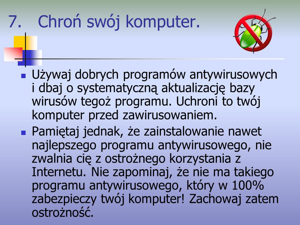 7. Chroń swój komputer. Używaj dobrych programów antywirusowych i dbaj o systematyczną aktualizację bazy wirusów tegoż programu. Uchroni to twój kompu