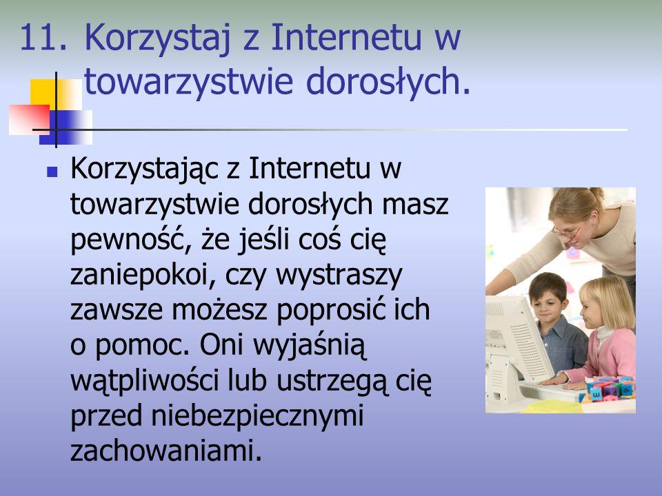 11. Korzystaj z Internetu w towarzystwie dorosłych. Korzystając z Internetu w towarzystwie dorosłych masz pewność, że jeśli coś cię zaniepokoi, czy wy