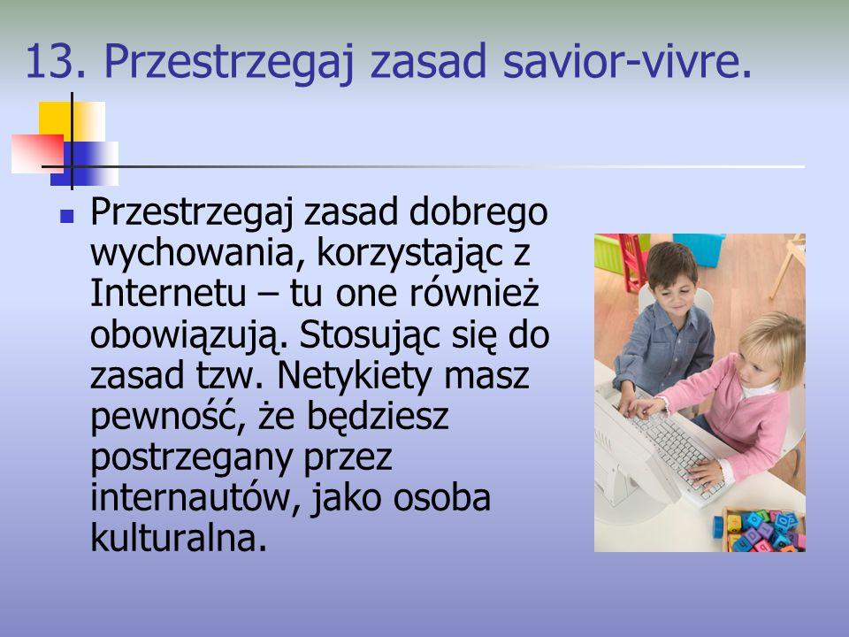 13. Przestrzegaj zasad savior-vivre. Przestrzegaj zasad dobrego wychowania, korzystając z Internetu – tu one również obowiązują. Stosując się do zasad
