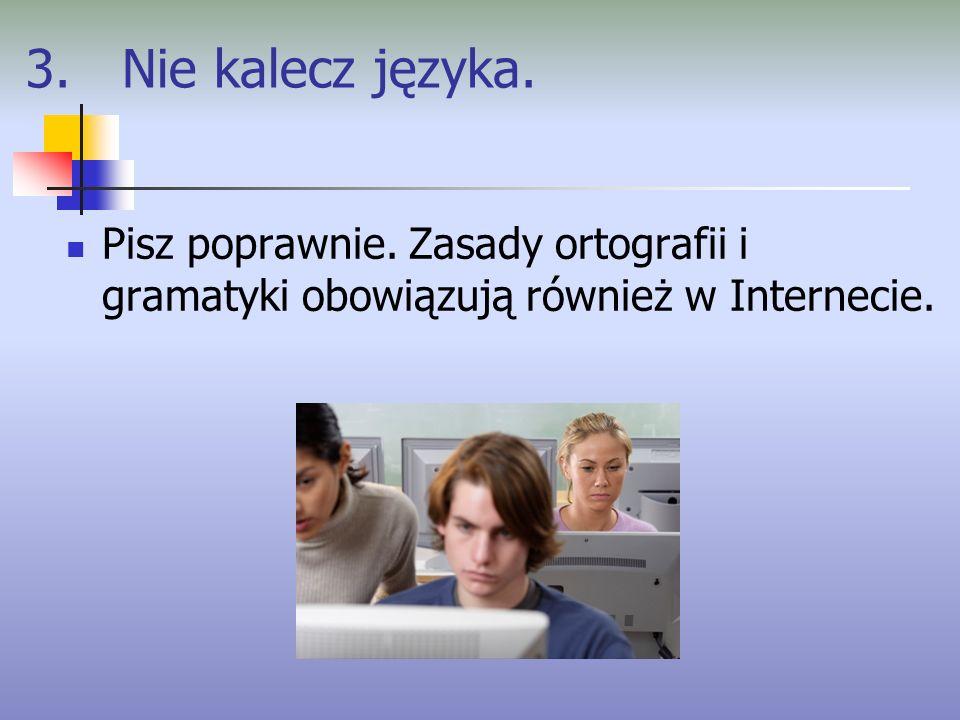 3. Nie kalecz języka. Pisz poprawnie. Zasady ortografii i gramatyki obowiązują również w Internecie.