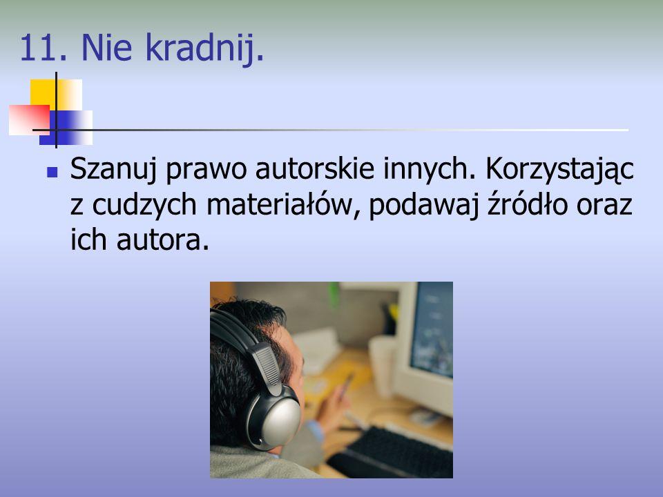 11. Nie kradnij. Szanuj prawo autorskie innych. Korzystając z cudzych materiałów, podawaj źródło oraz ich autora.