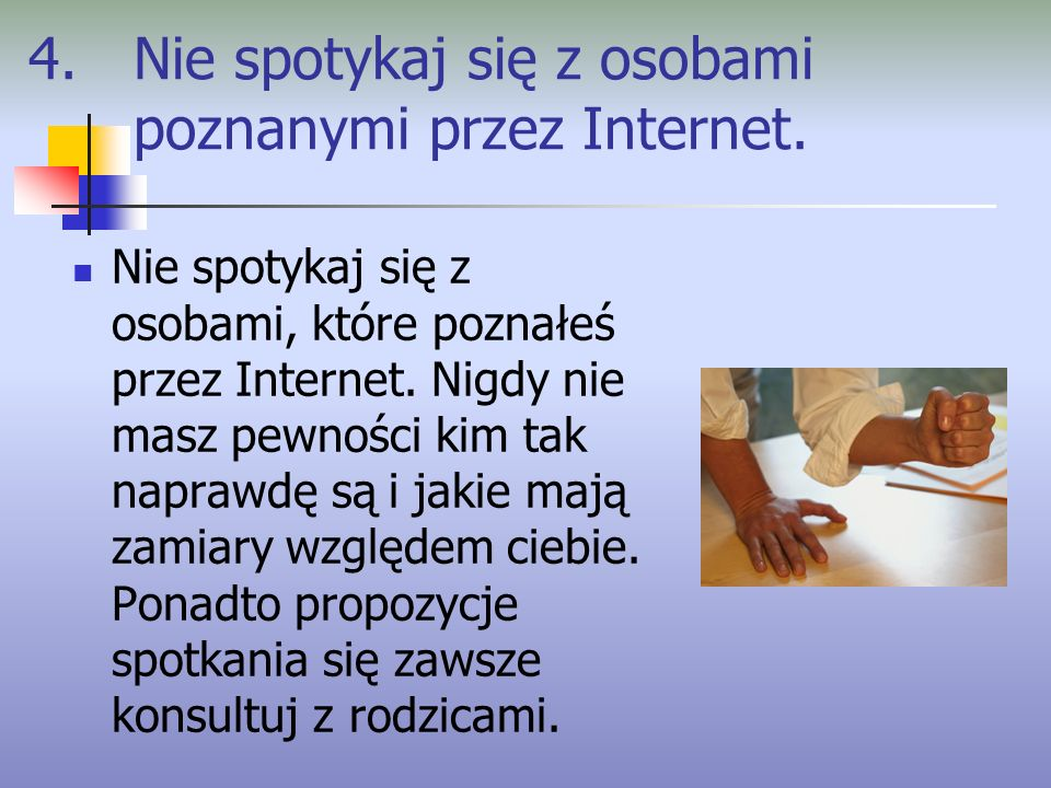 4. Nie spotykaj się z osobami poznanymi przez Internet. Nie spotykaj się z osobami, które poznałeś przez Internet. Nigdy nie masz pewności kim tak nap
