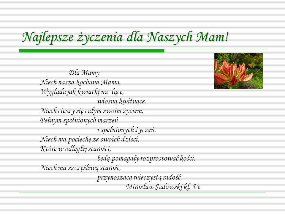 Dla Mamy Niech nasza kochana Mama, Wygląda jak kwiatki na łące, wiosną kwitnące. Niech cieszy się całym swoim życiem, Pełnym spełnionych marzeń i speł