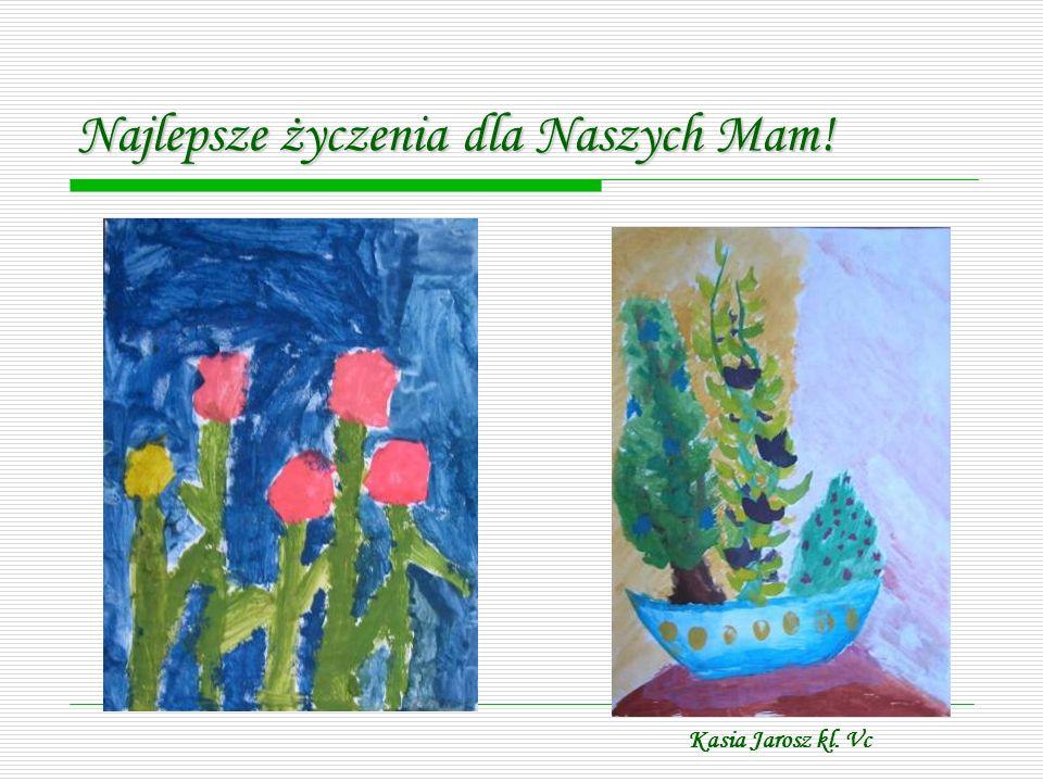 Najlepsze życzenia dla Naszych Mam! Kasia Jarosz kl. Vc