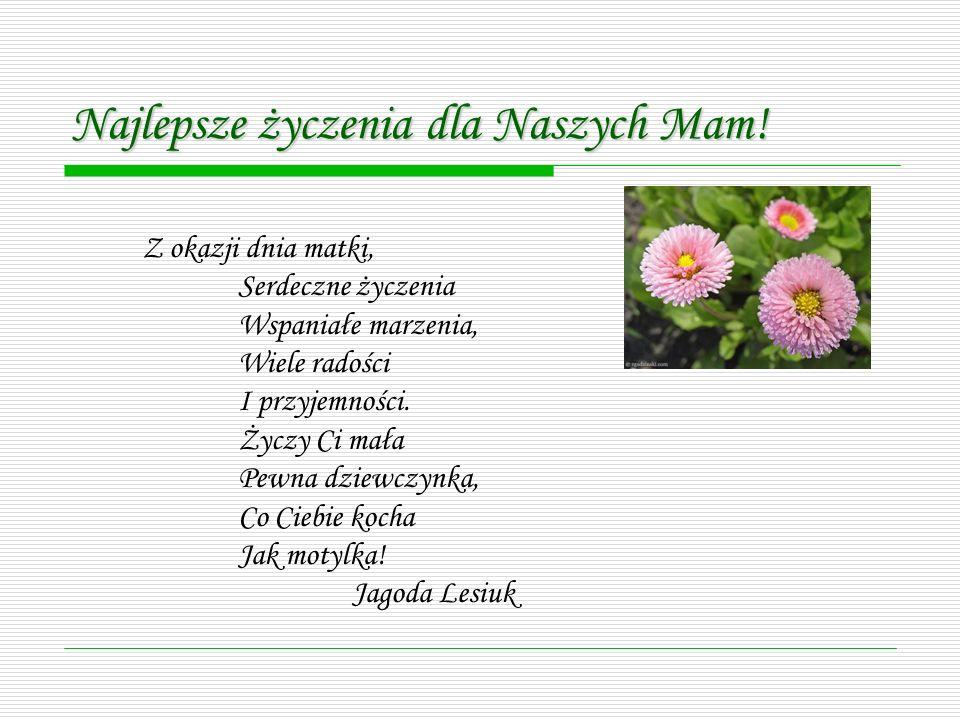 Z okazji dnia matki, Serdeczne życzenia Wspaniałe marzenia, Wiele radości I przyjemności. Życzy Ci mała Pewna dziewczynka, Co Ciebie kocha Jak motylka