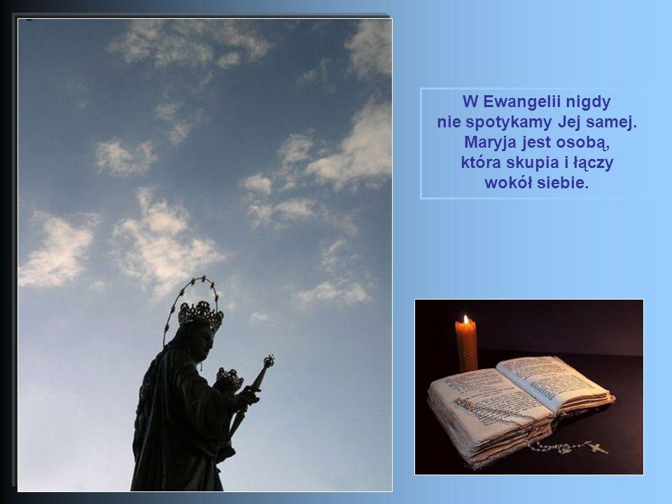 W Ewangelii nigdy nie spotykamy Jej samej. Maryja jest osobą, która skupia i łączy wokół siebie.