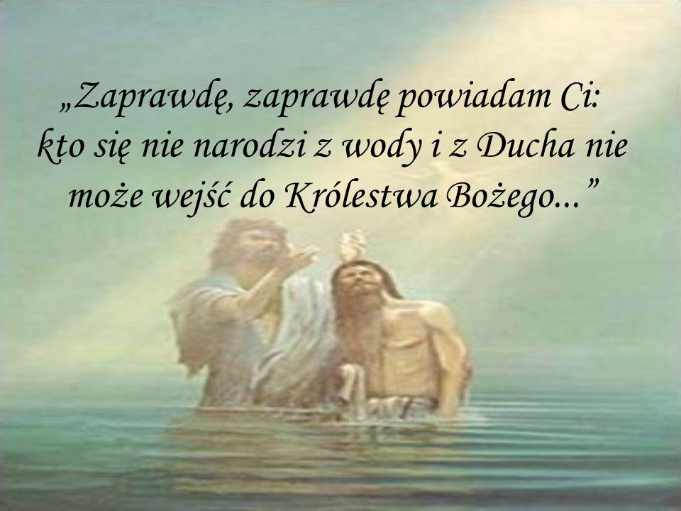 Zaprawdę, zaprawdę powiadam Ci: kto się nie narodzi z wody i z Ducha nie może wejść do Królestwa Bożego...