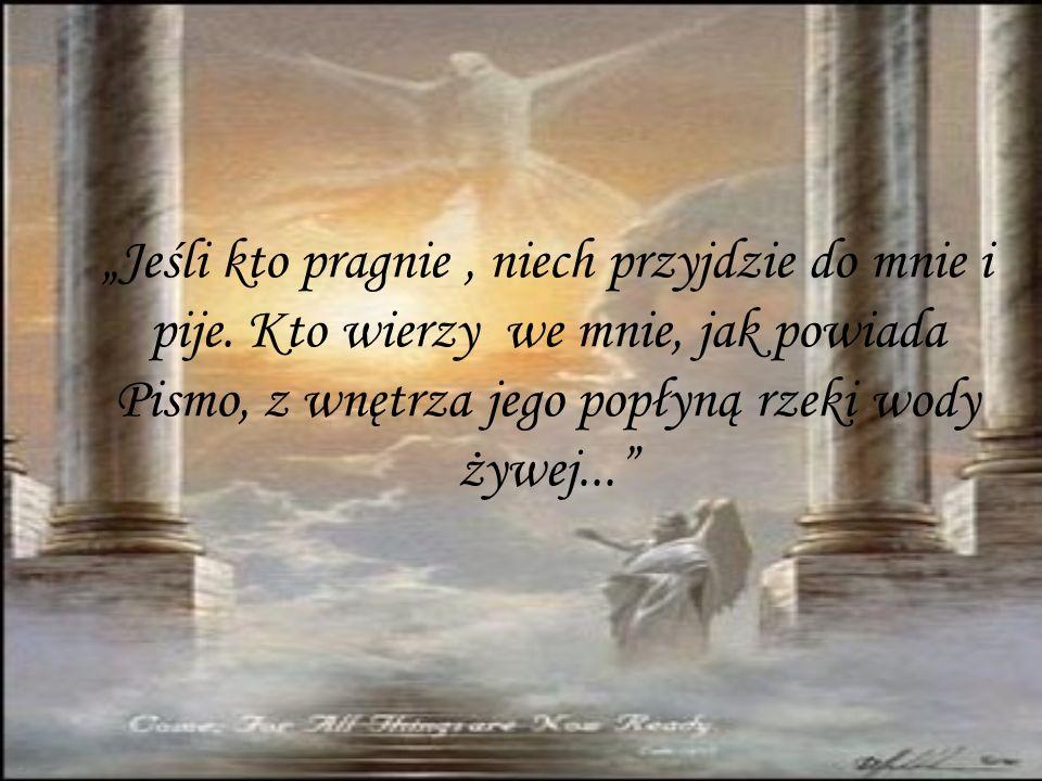 Jeśli kto pragnie, niech przyjdzie do mnie i pije. Kto wierzy we mnie, jak powiada Pismo, z wnętrza jego popłyną rzeki wody żywej...